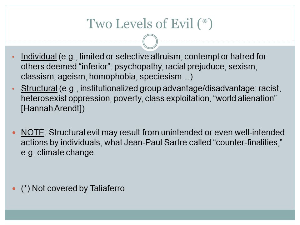 Two Levels of Evil (*) Individual (e.g., limited or selective altruism, contempt or hatred for others deemed inferior : psychopathy, racial prejuduce, sexism, classism, ageism, homophobia, speciesism…) Structural (e.g., institutionalized group advantage/disadvantage: racist, heterosexist oppression, poverty, class exploitation, world alienation [Hannah Arendt]) NOTE: Structural evil may result from unintended or even well-intended actions by individuals, what Jean-Paul Sartre called counter-finalities, e.g.