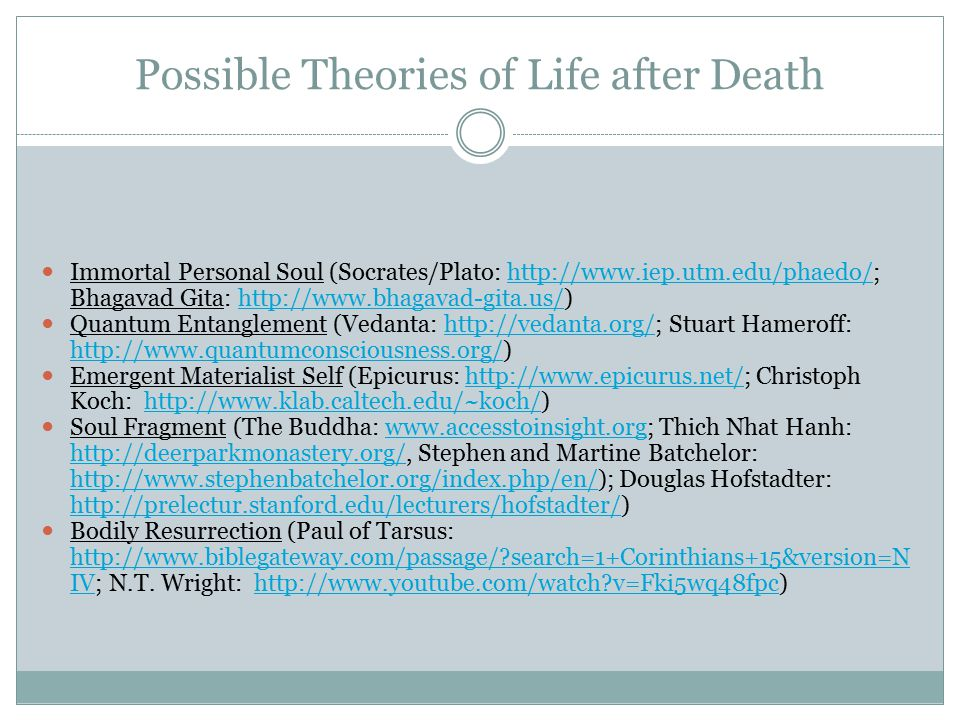 Possible Theories of Life after Death Immortal Personal Soul (Socrates/Plato: http://www.iep.utm.edu/phaedo/; Bhagavad Gita: http://www.bhagavad-gita.us/)http://www.iep.utm.edu/phaedo/http://www.bhagavad-gita.us/ Quantum Entanglement (Vedanta: http://vedanta.org/; Stuart Hameroff: http://www.quantumconsciousness.org/)http://vedanta.org/ http://www.quantumconsciousness.org/ Emergent Materialist Self (Epicurus: http://www.epicurus.net/; Christoph Koch: http://www.klab.caltech.edu/~koch/)http://www.epicurus.net/http://www.klab.caltech.edu/~koch/ Soul Fragment (The Buddha: www.accesstoinsight.org; Thich Nhat Hanh: http://deerparkmonastery.org/, Stephen and Martine Batchelor: http://www.stephenbatchelor.org/index.php/en/); Douglas Hofstadter: http://prelectur.stanford.edu/lecturers/hofstadter/)www.accesstoinsight.org http://deerparkmonastery.org/ http://www.stephenbatchelor.org/index.php/en/ http://prelectur.stanford.edu/lecturers/hofstadter/ Bodily Resurrection (Paul of Tarsus: http://www.biblegateway.com/passage/ search=1+Corinthians+15&version=N IV; N.T.