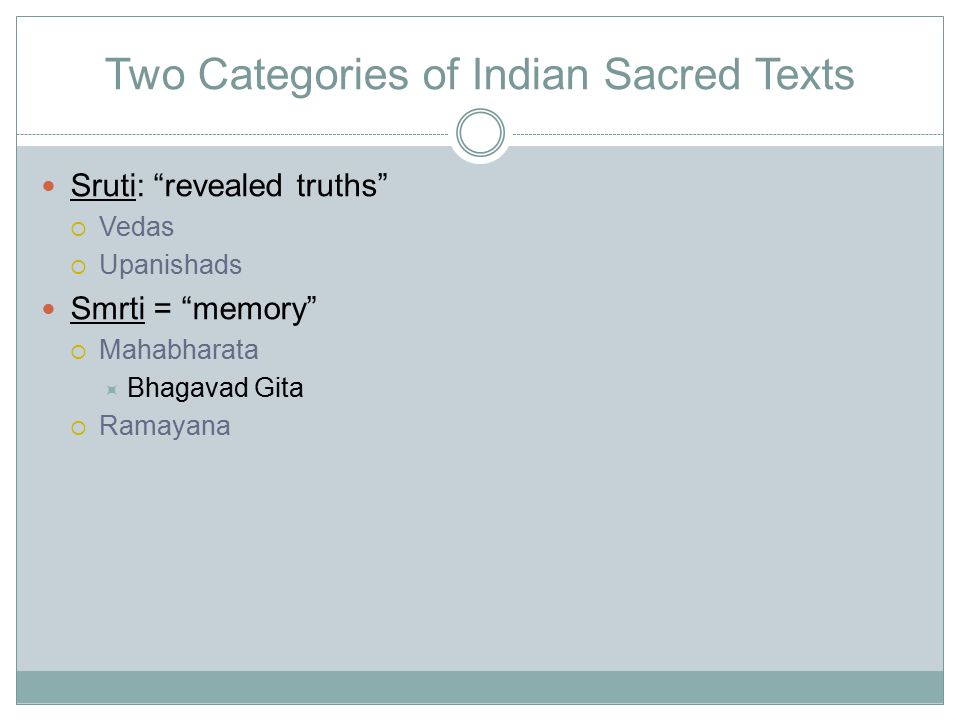 Two Categories of Indian Sacred Texts Sruti: revealed truths  Vedas  Upanishads Smrti = memory  Mahabharata  Bhagavad Gita  Ramayana