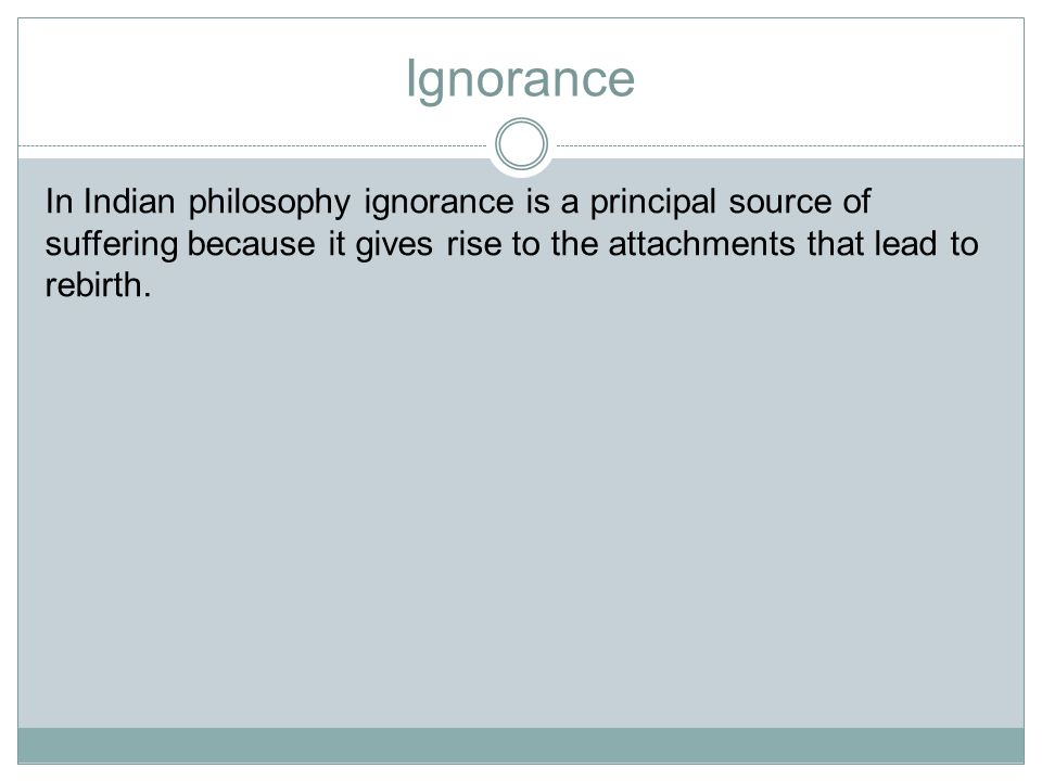 Ignorance In Indian philosophy ignorance is a principal source of suffering because it gives rise to the attachments that lead to rebirth.