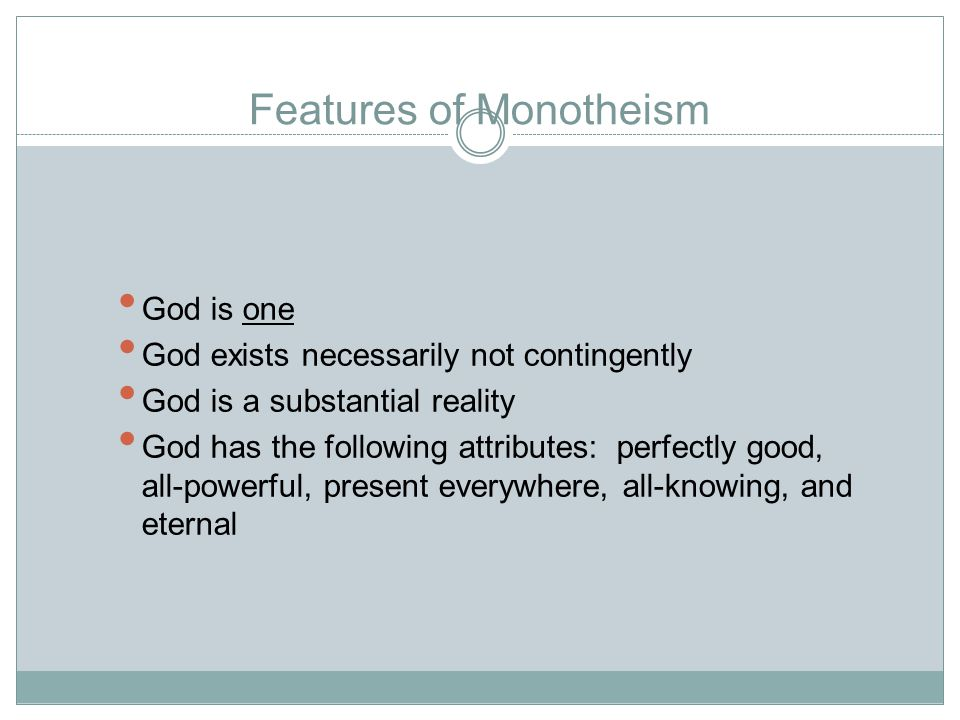 Features of Monotheism God is one God exists necessarily not contingently God is a substantial reality God has the following attributes: perfectly good, all-powerful, present everywhere, all-knowing, and eternal