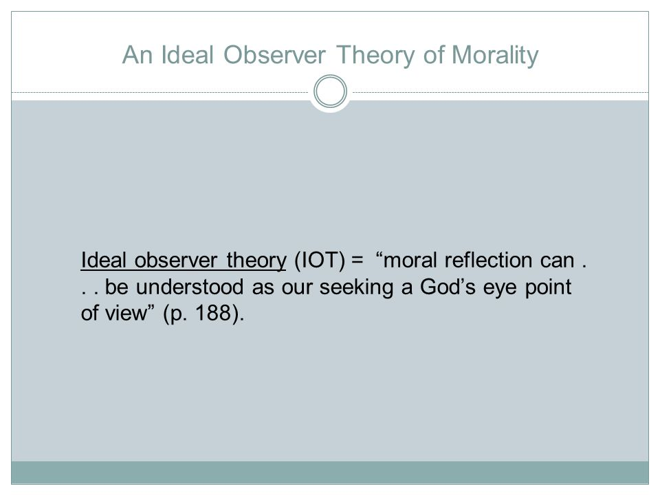 An Ideal Observer Theory of Morality Ideal observer theory (IOT) = moral reflection can...