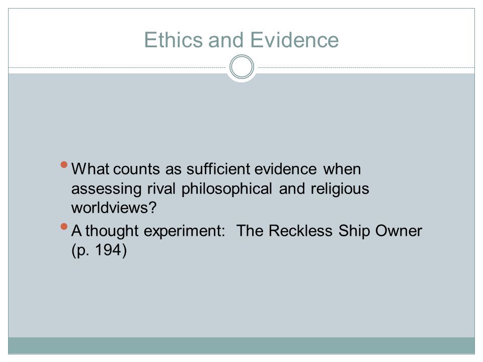 Ethics and Evidence What counts as sufficient evidence when assessing rival philosophical and religious worldviews.