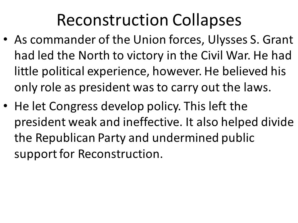 Reconstruction Collapses During Grant's first term in office, the Republican- controlled Congress continued to enforce Reconstruction.