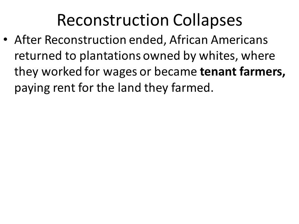 Reconstruction Collapses Most tenant farmers ended up becoming sharecroppers.