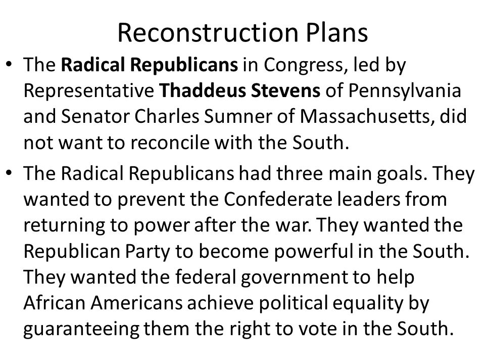 Reconstruction Plans Moderate Republicans thought Lincoln's plan was too lenient on the South and the Radical Republicans' plan was too harsh.