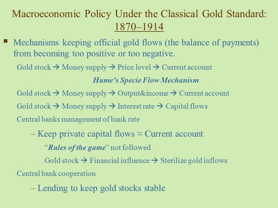 The Gold Standard and Internal Balance The US economy, 1873 – 1913 –Deflation –Frequent financial crises –Frequent recessions –1890 – 1913 unemployment: 6.8% on average –1946 – 1992 unemployment: 5.7% on average