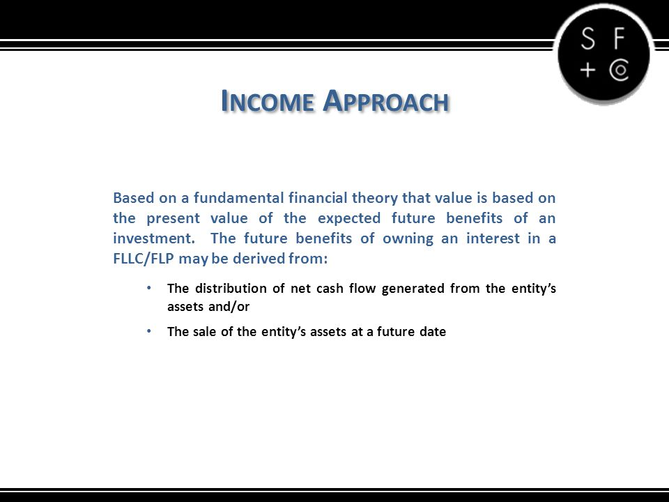I NCOME A PPROACH Based on a fundamental financial theory that value is based on the present value of the expected future benefits of an investment. T