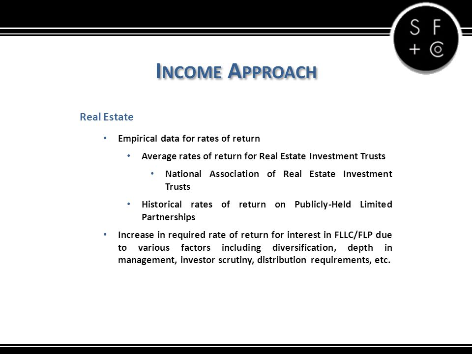 I NCOME A PPROACH Real Estate Empirical data for rates of return Average rates of return for Real Estate Investment Trusts National Association of Real Estate Investment Trusts Historical rates of return on Publicly-Held Limited Partnerships Increase in required rate of return for interest in FLLC/FLP due to various factors including diversification, depth in management, investor scrutiny, distribution requirements, etc.