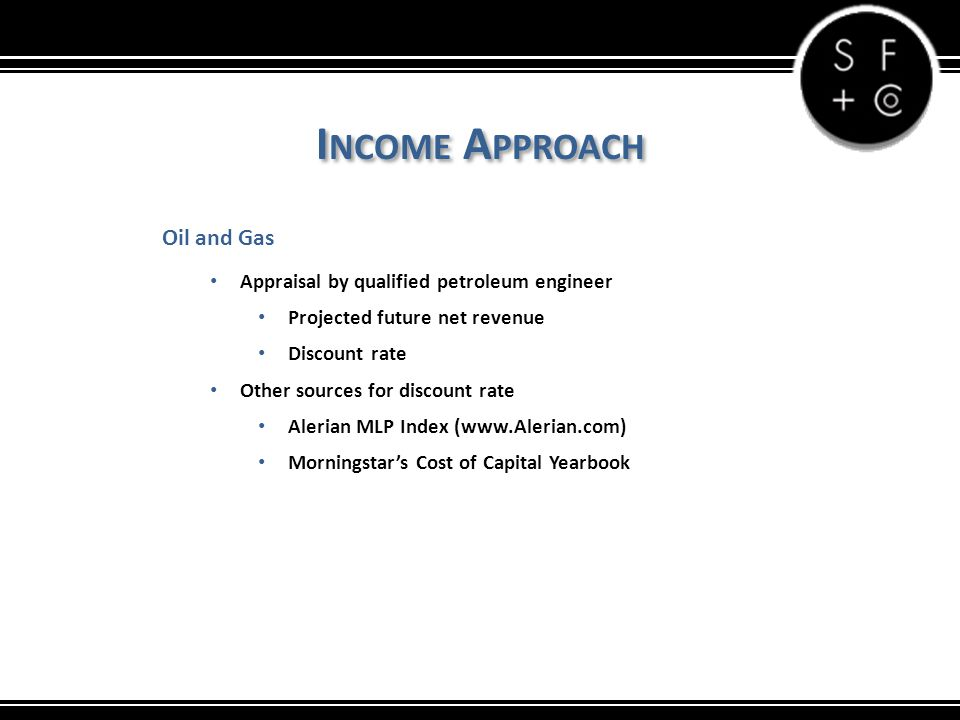 I NCOME A PPROACH Oil and Gas Appraisal by qualified petroleum engineer Projected future net revenue Discount rate Other sources for discount rate Alerian MLP Index (www.Alerian.com) Morningstar's Cost of Capital Yearbook