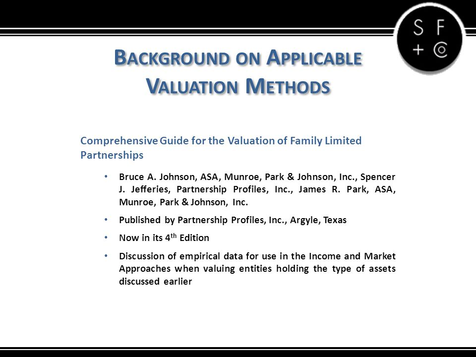 B ACKGROUND ON A PPLICABLE V ALUATION M ETHODS Comprehensive Guide for the Valuation of Family Limited Partnerships Bruce A.