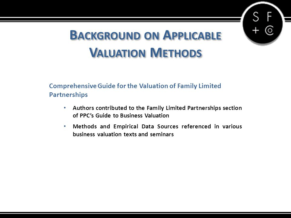 B ACKGROUND ON A PPLICABLE V ALUATION M ETHODS Comprehensive Guide for the Valuation of Family Limited Partnerships Authors contributed to the Family