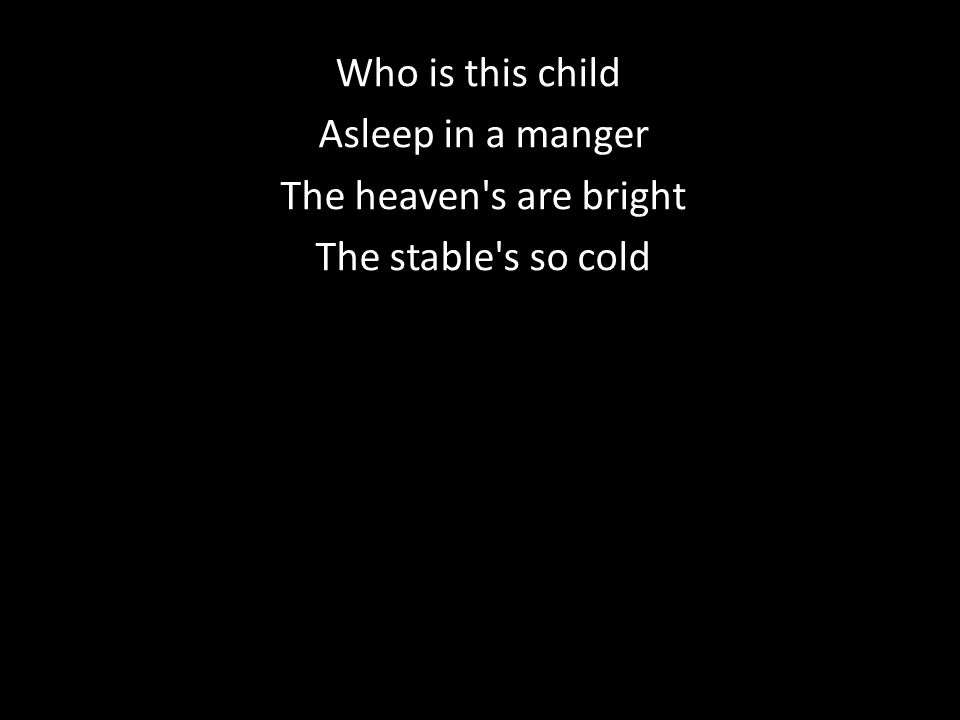 Who is this child Asleep in a manger Asleep in a manger The heaven s are bright The heaven s are bright The stable s so cold The stable s so cold