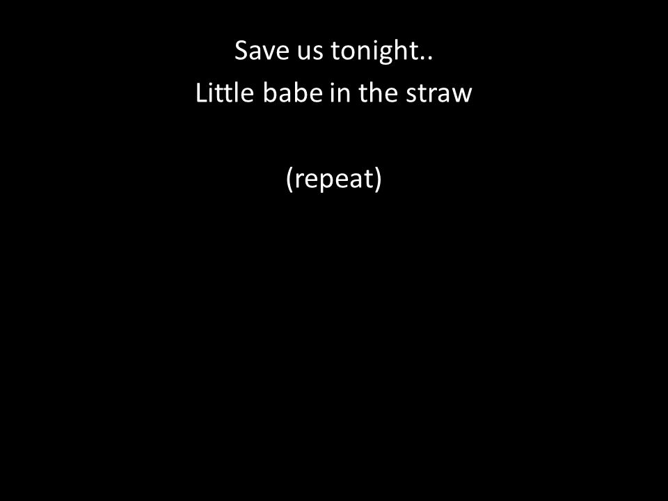 Save us tonight.. Little babe in the straw (repeat)