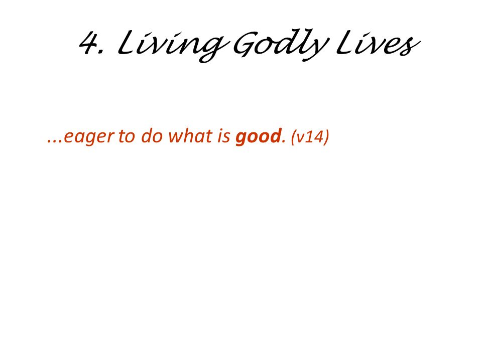 4. Living Godly Lives...eager to do what is good. (v14)