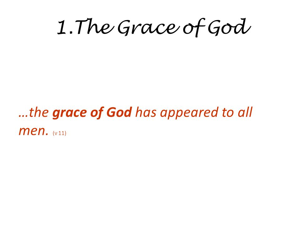 1.The Grace of God …the grace of God has appeared to all men. (v 11)