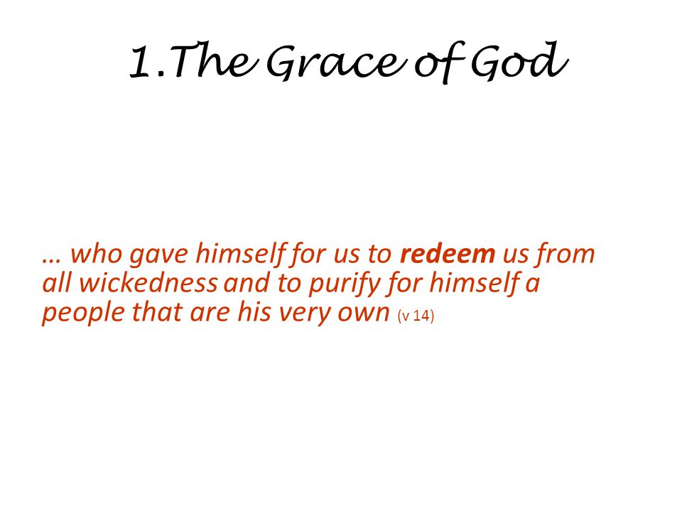 1.The Grace of God … who gave himself for us to redeem us from all wickedness and to purify for himself a people that are his very own (v 14)