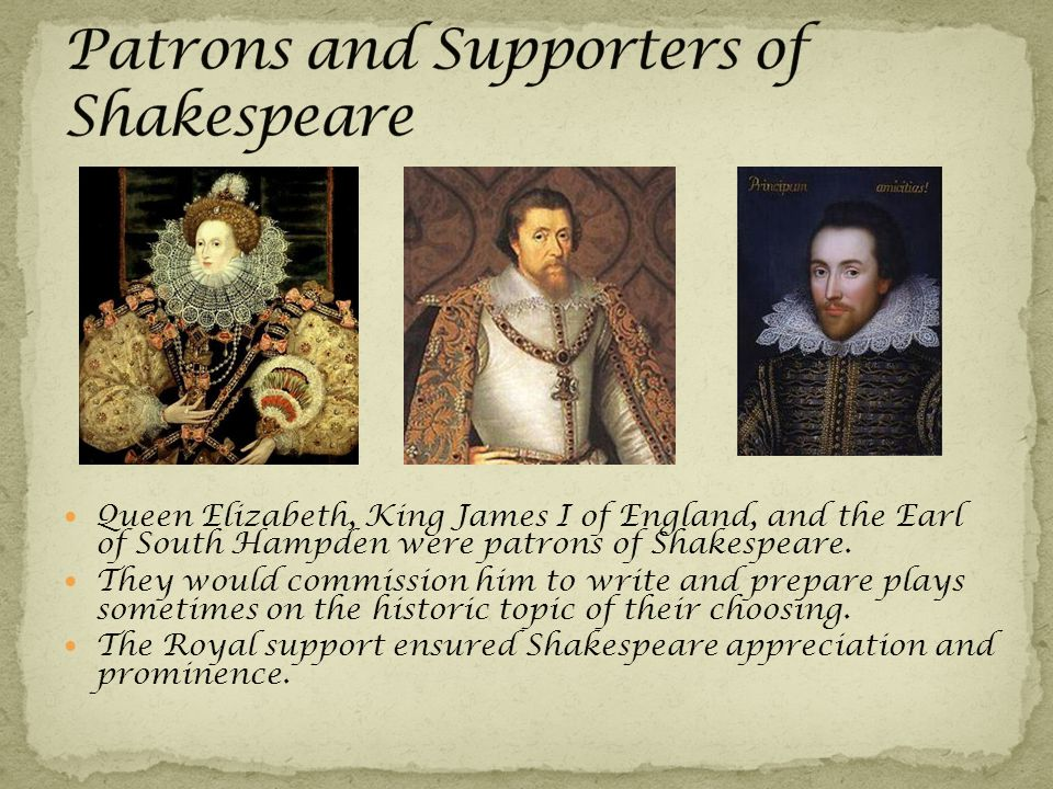 Queen Elizabeth, King James I of England, and the Earl of South Hampden were patrons of Shakespeare.