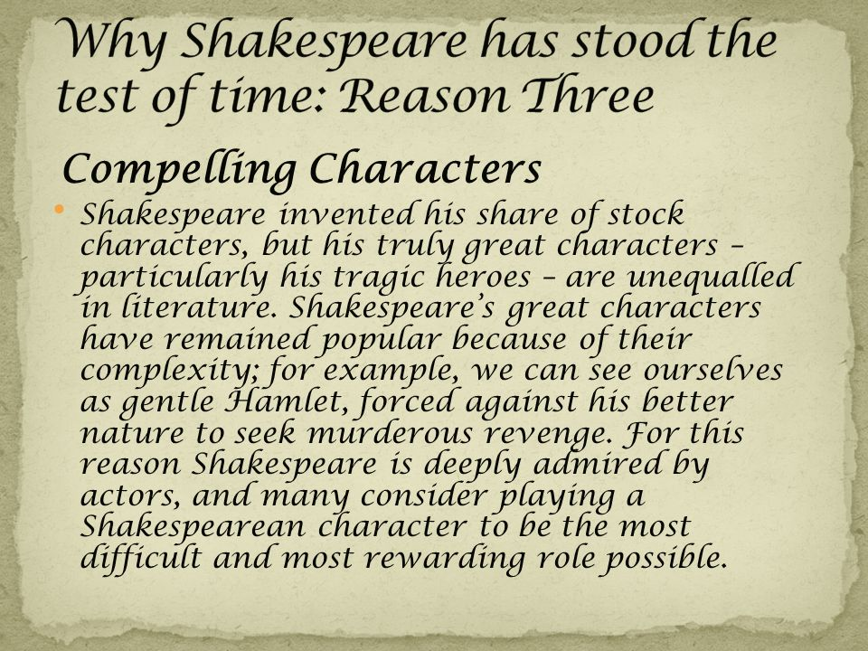 Compelling Characters Shakespeare invented his share of stock characters, but his truly great characters – particularly his tragic heroes – are unequalled in literature.
