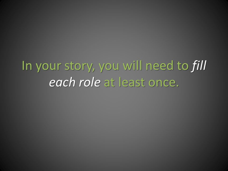 In your story, you will need to fill each role at least once.