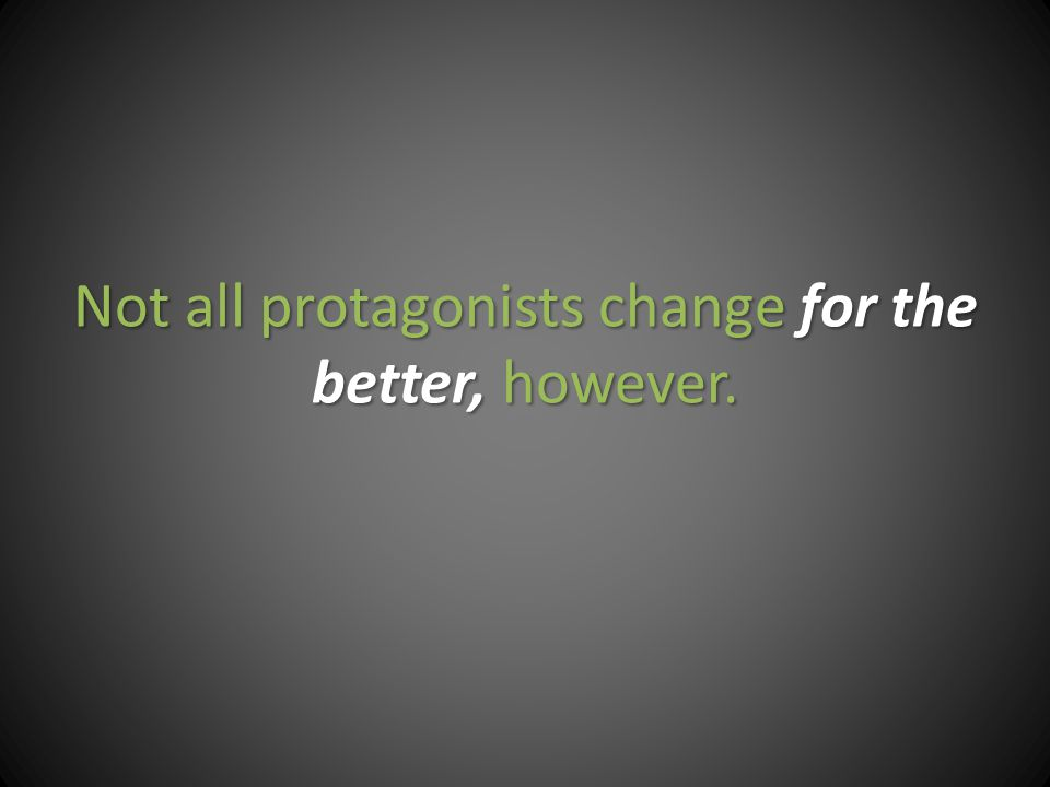 Not all protagonists change for the better, however.