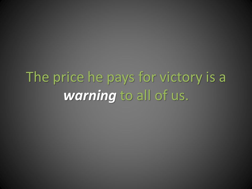 The price he pays for victory is a warning to all of us.