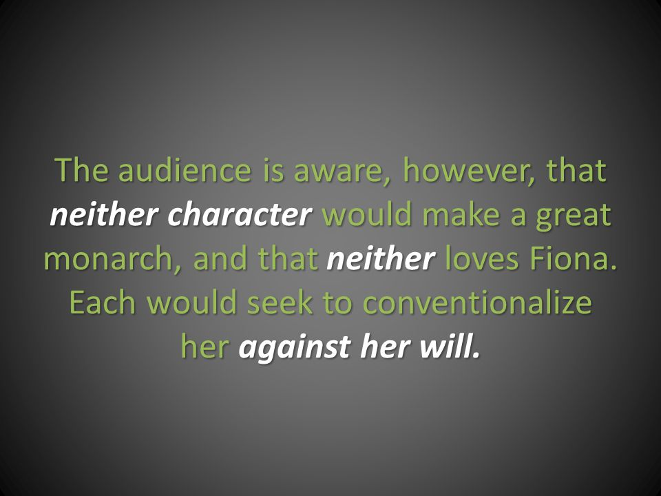 The audience is aware, however, that neither character would make a great monarch, and that neither loves Fiona.