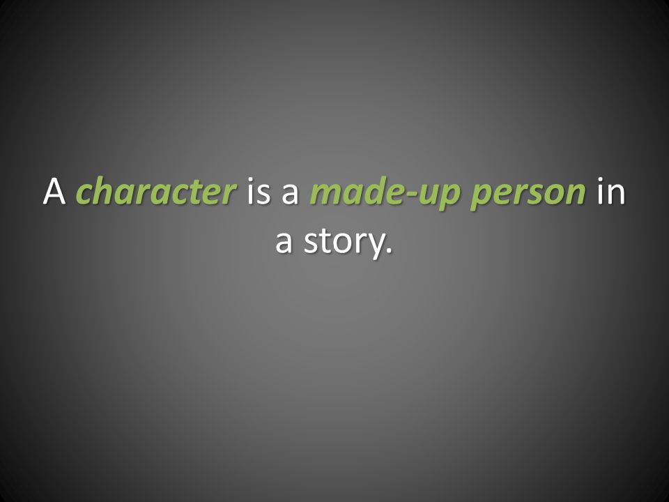 A character is a made-up person in a story.