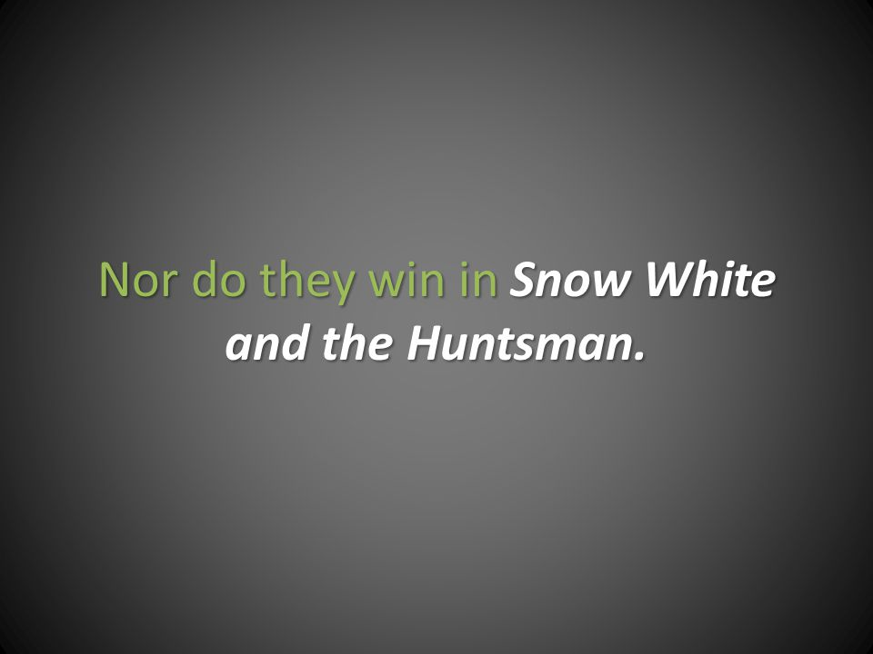 Nor do they win in Snow White and the Huntsman.