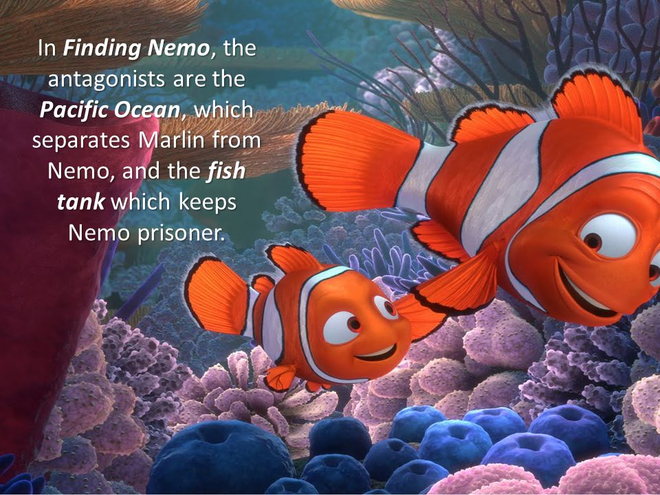 In Finding Nemo, the antagonists are the Pacific Ocean, which separates Marlin from Nemo, and the fish tank which keeps Nemo prisoner.