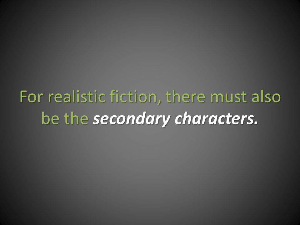 For realistic fiction, there must also be thesecondary characters.