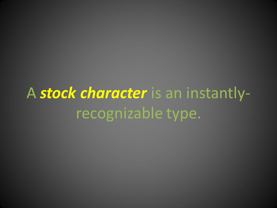 A stock character is an instantly- recognizable type.