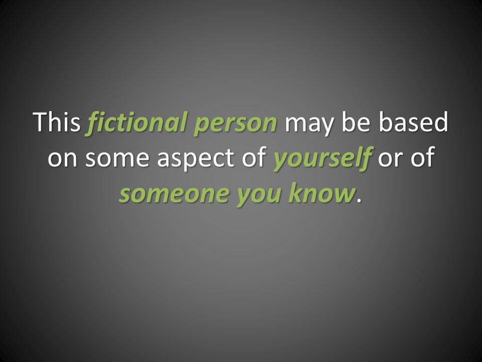 This fictional person may be based on some aspect of yourself or of someone you know.
