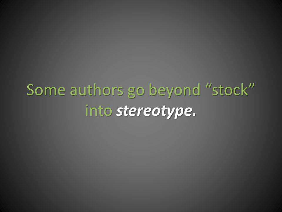 Some authors go beyond stock into stereotype.