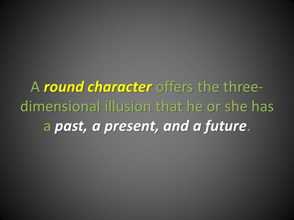 A round character offers the three- dimensional illusion that he or she has a past, a present, and a future.