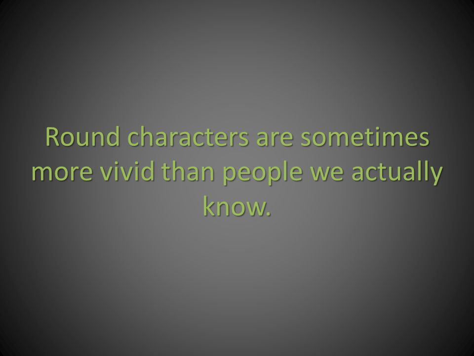 Round characters are sometimes more vivid than people we actually know.