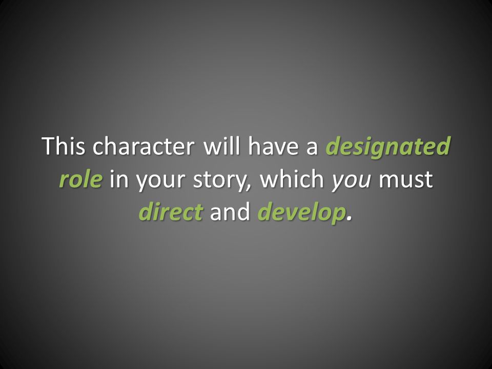 This character will have a designated role in your story, which you must direct and develop.