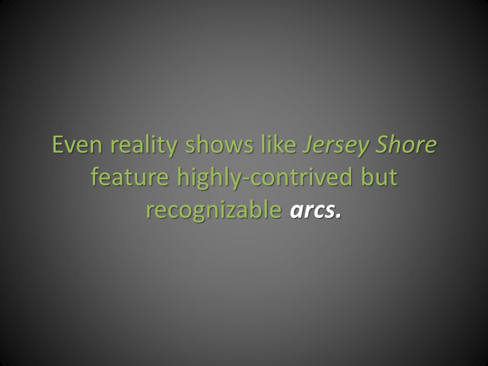 Even reality shows like Jersey Shore feature highly-contrived but recognizable arcs.