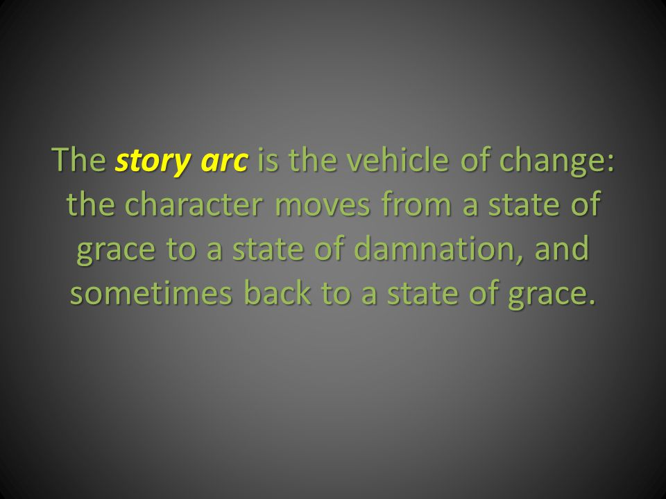 The story arc is the vehicle of change: the character moves from a state of grace to a state of damnation, and sometimes back to a state of grace.