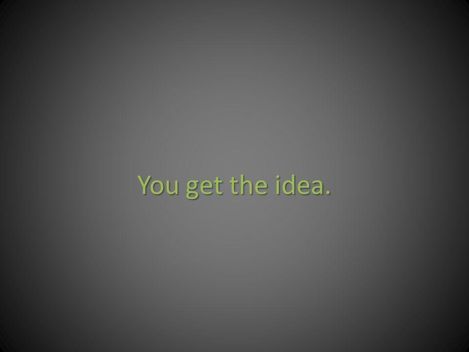 You get the idea.