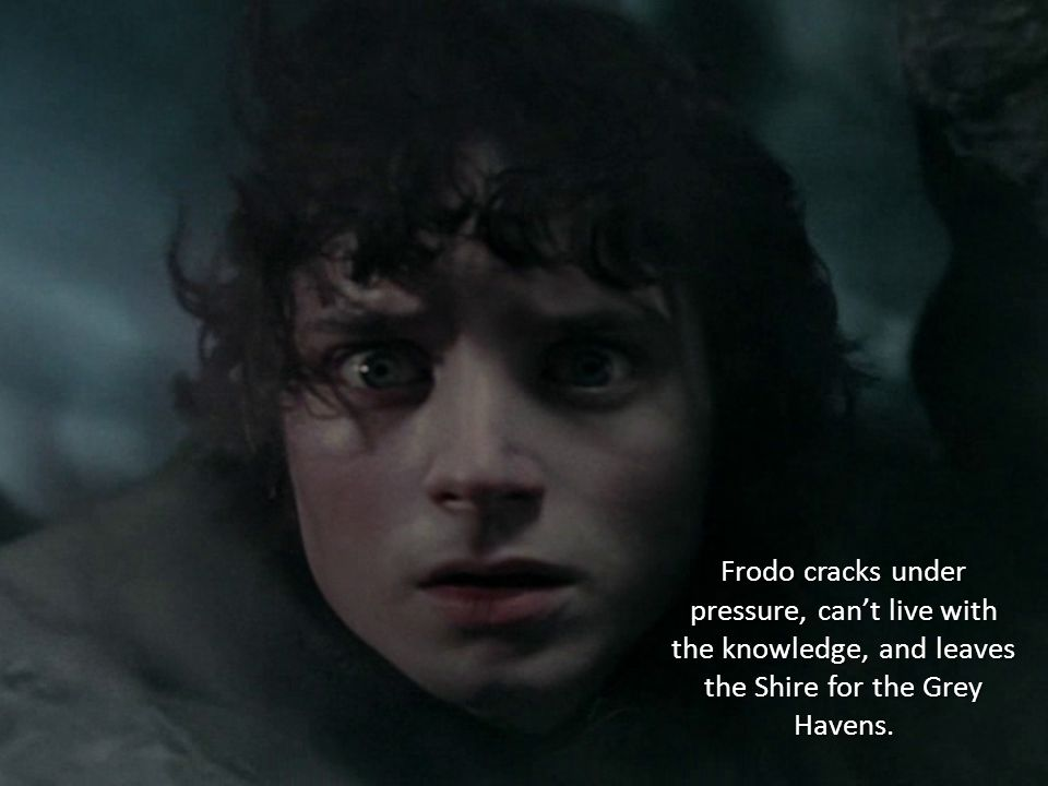 Frodo cracks under pressure, can't live with the knowledge, and leaves the Shire for the Grey Havens.