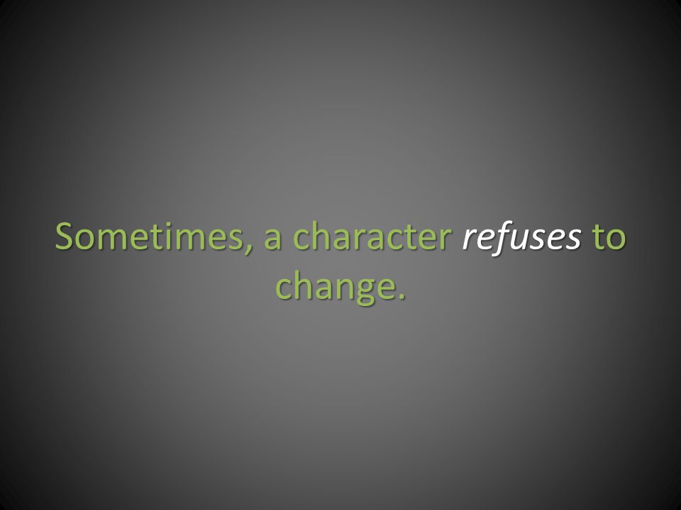 Sometimes, a character refuses to change.