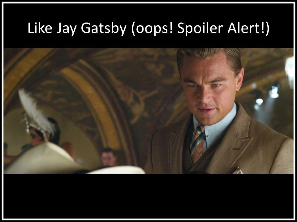 Like Jay Gatsby (oops! Spoiler Alert!)