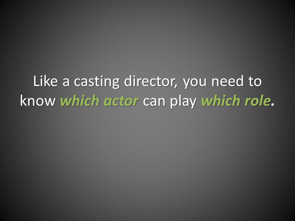 Like a casting director, you need to know which actor can play which role.