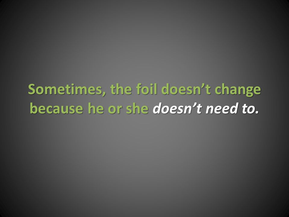 Sometimes, the foil doesn't change because he or she doesn't need to.