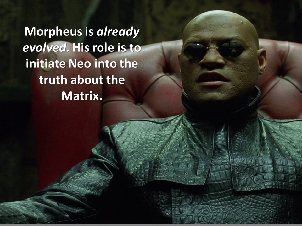 Morpheus is already evolved. His role is to initiate Neo into the truth about the Matrix.