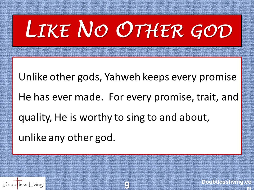 L IKE N O O THER GOD Unlike other gods, Yahweh keeps every promise He has ever made.