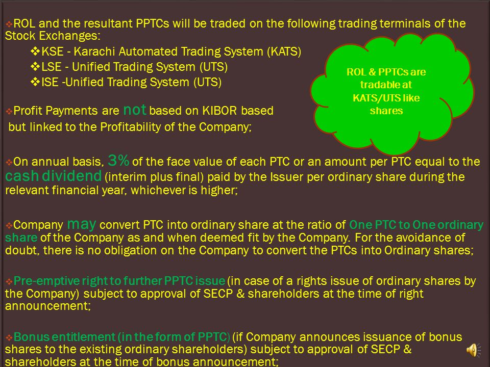  ROL and the resultant PPTCs will be traded on the following trading terminals of the Stock Exchanges:  KSE - Karachi Automated Trading System (KATS)  LSE - Unified Trading System (UTS)  ISE -Unified Trading System (UTS)  Profit Payments are not based on KIBOR based but linked to the Profitability of the Company;  On annual basis, 3% of the face value of each PTC or an amount per PTC equal to the cash dividend (interim plus final) paid by the Issuer per ordinary share during the relevant financial year, whichever is higher;  Company may convert PTC into ordinary share at the ratio of One PTC to One ordinary share of the Company as and when deemed fit by the Company.