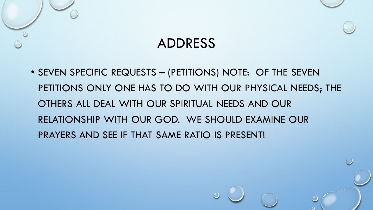 ADDRESS SEVEN SPECIFIC REQUESTS – (PETITIONS) NOTE: OF THE SEVEN PETITIONS ONLY ONE HAS TO DO WITH OUR PHYSICAL NEEDS; THE OTHERS ALL DEAL WITH OUR SPIRITUAL NEEDS AND OUR RELATIONSHIP WITH OUR GOD.