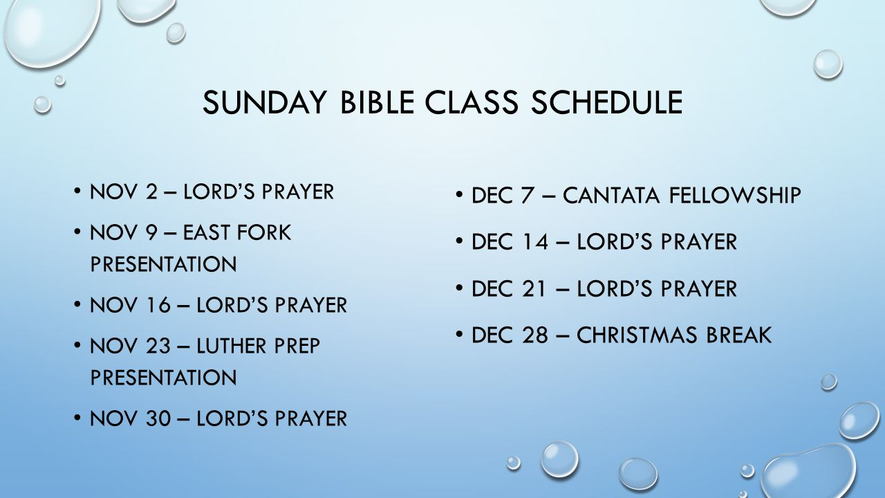 SUNDAY BIBLE CLASS SCHEDULE NOV 2 – LORD'S PRAYER NOV 9 – EAST FORK PRESENTATION NOV 16 – LORD'S PRAYER NOV 23 – LUTHER PREP PRESENTATION NOV 30 – LORD'S PRAYER DEC 7 – CANTATA FELLOWSHIP DEC 14 – LORD'S PRAYER DEC 21 – LORD'S PRAYER DEC 28 – CHRISTMAS BREAK